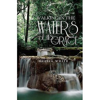 Walking in the Waters of His Grace by White & Sheila