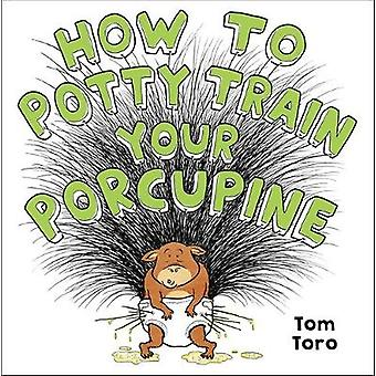 How to Potty Train Your Porcupine by Tom Toro - 9780316495394 Book