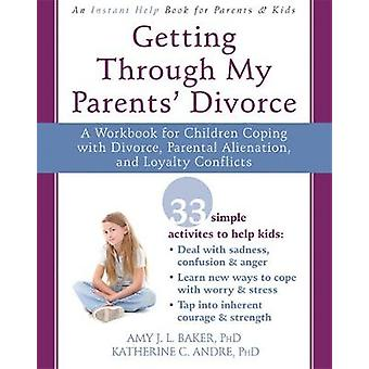 Getting Through My Parents Divorce A Workbook for Dealing with Parental Alienation Loyalty Conflicts and Other Tough Stuff par Amy J L Baker