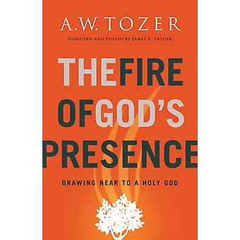 The Fire of Gods Presence  Drawing Near to a Holy God by A W Tozer & Compiled by James L Snyder