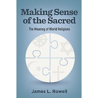 Making Sense of the Sacred by James L. Rowell