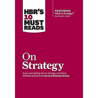 HBRs 10 Must Reads on Strategy including featured article What Is Strategy by Michael E. Porter by Michael E. PorterW. Chan KimW. Chan KimRenee A. Mauborgne