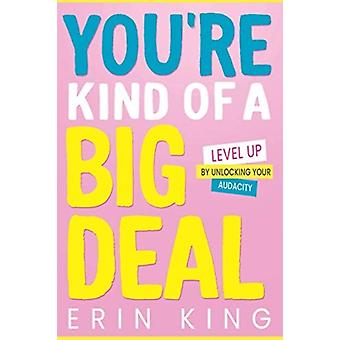 Youre Kind of a Big Deal Level Up by Unlocking Your Audacity by Erin King