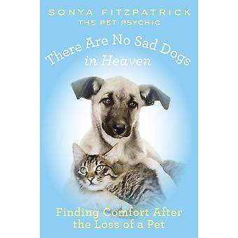 There Are No Sad Dogs in Heaven  Finding Comfort After the Loss of a Pet by Sonya Fitzpatrick