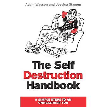 The Self Destruction Handbook: 8 Simple Steps to an Unhealthier You