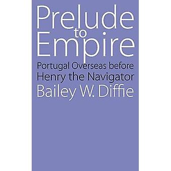 Prelude to Empire Portugal Overseas Before Henry the Navigator by Diffie & Bailey W.