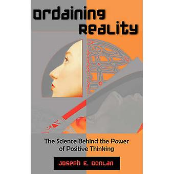 Ordaining Reality The Science Behind the Power of Positive Thinking by Donlan & Joseph E.