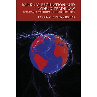 Banking Regulation and World Trade Law Gats Eu and Prudential Institution Building by Panourgias & Lazaros