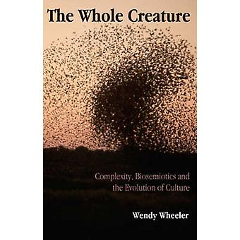 The Whole Creature  Complexity Biosemiotics and the Evolution of Culture by Wendy Wheeler