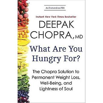 What Are You Hungry For? - The Chopra Solution to Permanent Weight Los