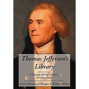 Thomas Jeffersons Library A Catalog with the Entries in His Own Order by Gilreath & James