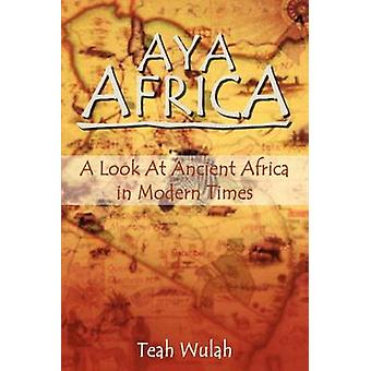 Aya Africa A Look at Ancient Africa in Modern Times by Wulah & Teah