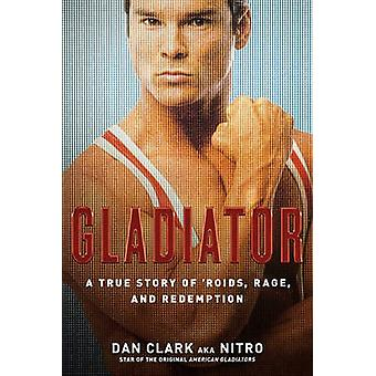 Gladiator A True Story of Roids Rage and Redemption by Clark & Dan