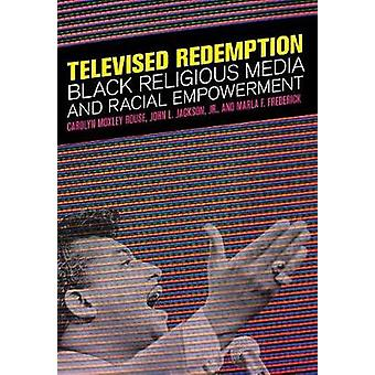 Televised Redemption  Black Religious Media and Racial Empowerment by Carolyn Moxley Rouse & John L Jackson Jr & Marla F Frederick