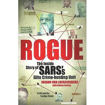 Rogue The Inside Story of SARSs Elite Crimebusting Unit by Van Loggerenberg & Johann