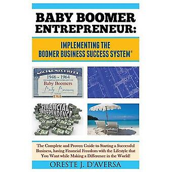 Baby Boomer Entrepreneur  Implementing the Boomer Business Success System   The Complete and Proven Guide to Starting a Successful Business having Financial Freedom with the Lifestyle that You Wa by DAversa & Oreste J