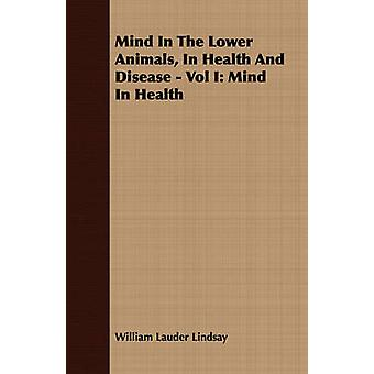 Mind In The Lower Animals In Health And Disease  Vol I Mind In Health by Lindsay & William Lauder