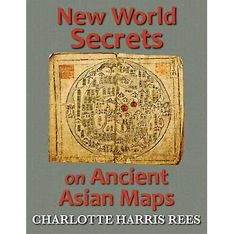 New World Secrets on Ancient Asian Maps by Rees & Charlotte Harris
