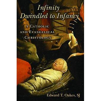 Infinity Dwindled to Infancy A Catholic and Evangelical Christology by Oakes & Edward T