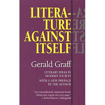 Literature Against Itself - Literary Ideas in Modern Society by Gerald