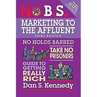 No B.S. Marketing to the Affluent - No Holds Barred - Take No Prisoner