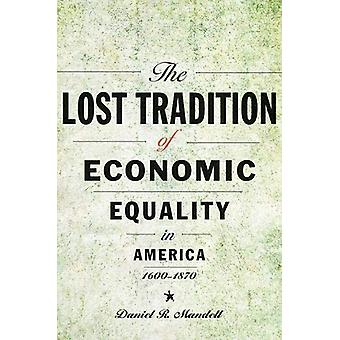 The Lost Tradition of Economic Equality in America - 1600-1870 by Dan