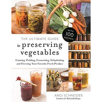 Ultimate Guide to Preserving Vegetables by Angi Schneider