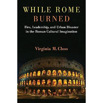 While Rome Burned  Fire Leadership and Urban Disaster in the Roman Cultural Imagination by Virginia M Closs