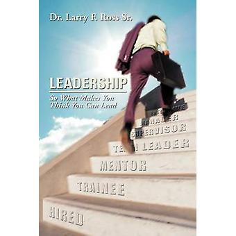 Leadership - So What Makes You Think You Can Lead by Dr Larry F Ross -
