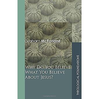 Why Do You Believe What You Believe About Jesus? by Graham McFarlane