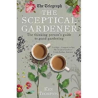 The Sceptical Gardener The Thinking Persons Guide to Good Gardening