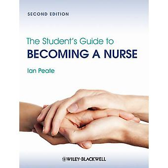 The Students Guide to Becoming a Nurse by Peate & Ian
