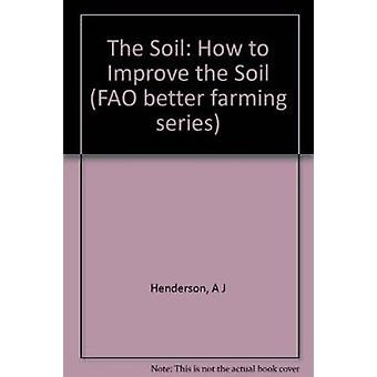 The Soil - How to Improve the Soil by Food and Agriculture Organizatio