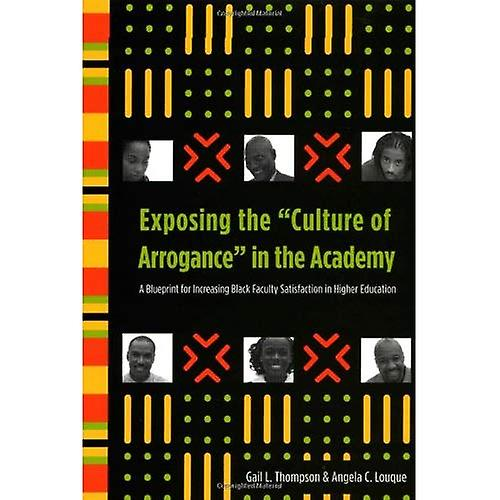 """Exposing the """"Culture of Arrogance"""" in the Academy: A Blueprint for Increasing Black Faculty Satisfaction in Higher Education"""