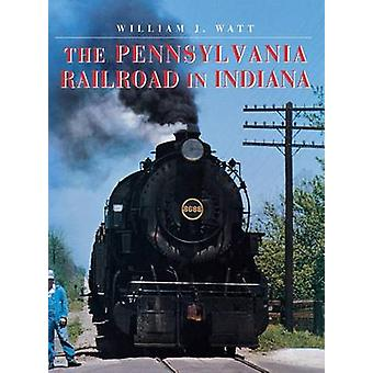 The Pennsylvania Railroad in Indiana by Watt & William J.
