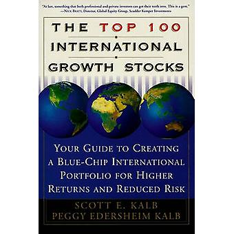 The Top 100 International Growth Stocks Your Guide to Creating a Blue Chip International Portfolio for Higher Returns and by Kalb & Scott