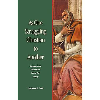 As One Struggling Christian to Another Augustines Christian Ideal for Today by Tack & Theodore E.