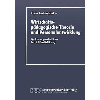 Wirtschaftspdagogische Theorie und Personalentwicklung Strukturen ganzheitlicher Persnlichkeitsbildung por Aschenbrcker & Karin