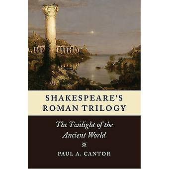 Shakespeare's Roman Trilogy - The Twilight of the Ancient World by Pau