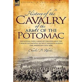 History of the Cavalry of the Army of the Potomac Including Popes Army of Virginia and the Cavalry Operations in West Virginia During the American Civil War by Rhodes & Charles D