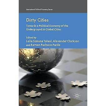 Dirty Cities  Towards a Political Economy of the Underground in Global Cities by Talani & L.