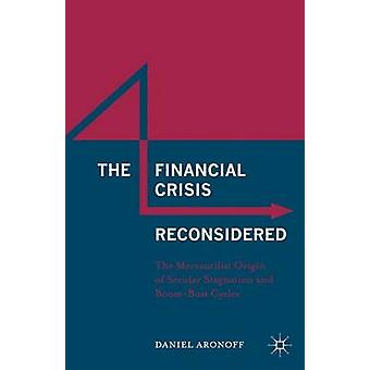 The Financial Crisis Reconsidered The Mercantilist Origin of Secular Stagnation and BoomBust Cycles by Aronoff & Daniel