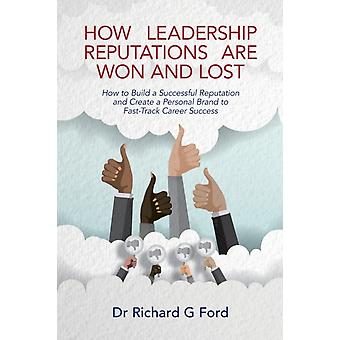 How Leadership Reputations Are Won and Lost How to Build a Successful Reputation and Create a Personal Brand to FastTrack Career Success by Ford & Richard G