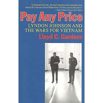 Pay Any Price Lyndon Johnson and the Wars for Vietnam by Gardner & Lloyd C.