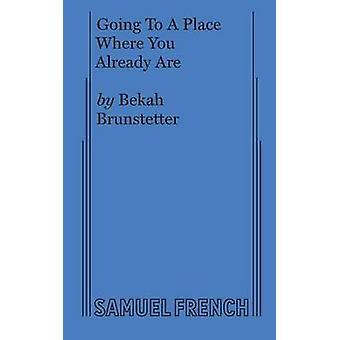 Going To A Place Where You Already Are by Brunstetter & Bekah