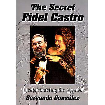 The Secret Fidel Castro by Gonzalez & Servando