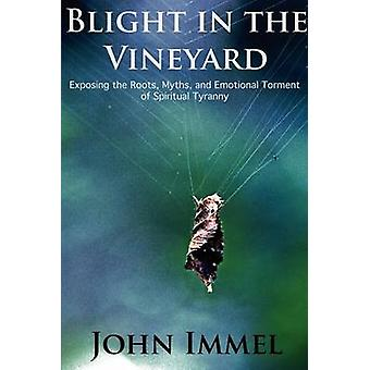 Blight in the Vineyard Exposing the Roots Myths and Emotional Torment of Spiritual Tyranny by Immel & John