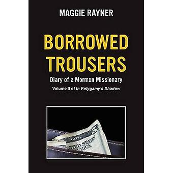 Borrowed Trousers Diary of a Mormon Missionary Volume II of In Polygamys Shadow by Rayner & Maggie