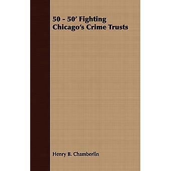 50  50 Fighting Chicagos Crime Trusts by Chamberlin & Henry B.