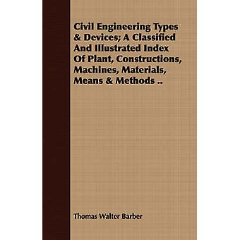 Civil Engineering Types  Devices A Classified And Illustrated Index Of Plant Constructions Machines Materials Means  Methods .. by Barber & Thomas Walter